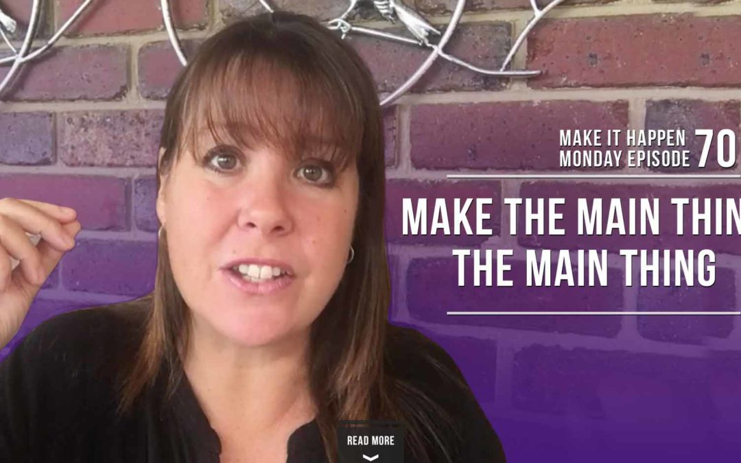 Make It Happen Monday Episode 70 – Make The Main Thing The Main Thing
