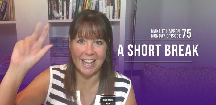Make It Happen Monday Episode 75 – A Short Break