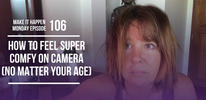 How to Feel Super Comfy on Camera (No matter your age) – Make It Happen Monday Episode 106