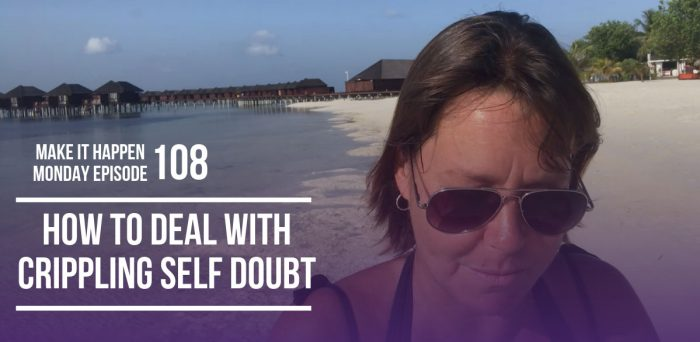 How to Deal With Crippling Self Doubt – Make It Happen Monday Episode 108
