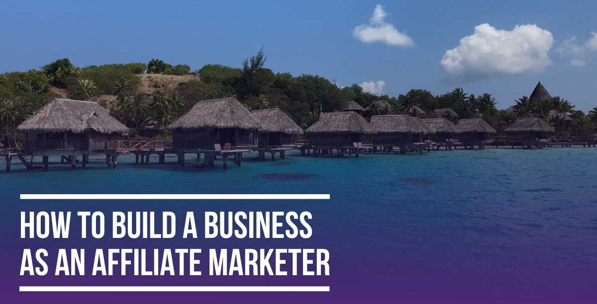 How to Build a Business as an Affiliate Marketer