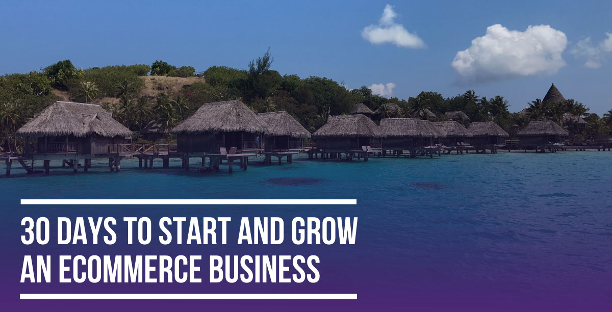 30 Days to Start & Grow an Ecommerce Business