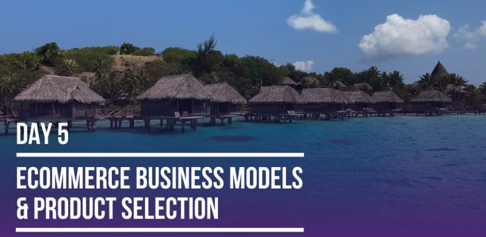 Day 5 – Ecommerce Business Models & Product Selection